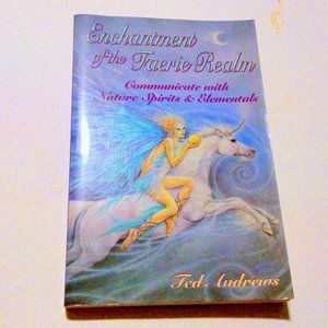 ENCHANTMENT OF THE FAERIE REALM : Communicate with Nature Spirits and Elementals